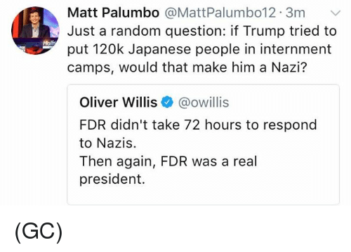 fdr: Matt Palumbo @MattPalumbo12. 3m  Just a random question: if Trump tried to  put 120k Japanese people in internment  camps, would that make him a Nazi?  Molft  Oliver Willis@owillis  FDR didn't take 72 hours to respond  to Nazis.  Then again, FDR was a real  president. (GC)