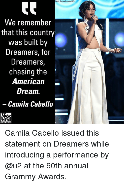 Grammy Awards, Memes, and News: (Matt Sayles/lnvision/AP)  We remember  that this country  was built by  Dreamers, for  Dreamers,  chasing the  0r*  American_  Drea1.  Camila Cabello-  FOX  NEWS Camila Cabello issued this statement on Dreamers while introducing a performance by @u2 at the 60th annual Grammy Awards.