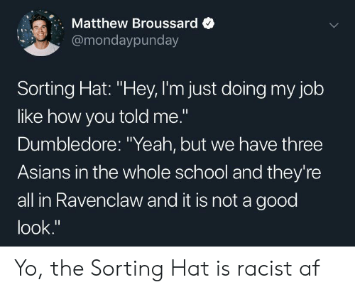 """Af, Dumbledore, and School: Matthew Broussard  @mondaypunday  Sorting Hat: """"Hey, I'm just doing my job  like how you told me.""""  Dumbledore: """"Yeah, but we have three  Asians in the whole school and they're  all in Ravenclaw and it is not a good  look."""" Yo, the Sorting Hat is racist af"""