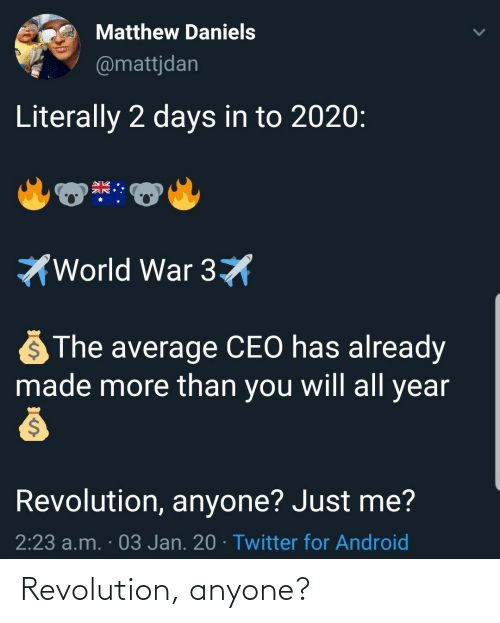 Android: Matthew Daniels  @mattjdan  Literally 2 days in to 2020:  World War 3X  The average CEO has already  made more than you will all year  Revolution, anyone? Just me?  2:23 a.m. · 03 Jan. 20 · Twitter for Android Revolution, anyone?