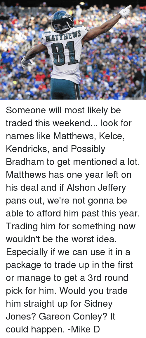 Memes, The Worst, and Ups: MATTHEWS Someone will most likely be traded this weekend... look for names like Matthews, Kelce, Kendricks, and Possibly Bradham to get mentioned a lot.   Matthews has one year left on his deal and if Alshon Jeffery pans out, we're not gonna be able to afford him past this year. Trading him for something now wouldn't be the worst idea. Especially if we can use it in a package to trade up in the first or manage to get a 3rd round pick for him. Would you trade him straight up for Sidney Jones? Gareon Conley? It could happen.   -Mike D