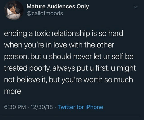 Iphone, Love, and Twitter: Mature Audiences Only  @callofmoods  ending a toxic relationship is so hard  when you're in love with the other  person, but u should never let ur self be  treated poorly. always put u first. u might  not believe it, but you're worth so much  more  6:30 PM 12/30/18 Twitter for iPhone