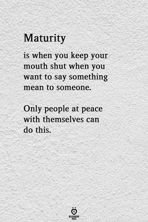 at-peace: Maturity  is when you keep your  mouth shut when you  want to say something  mean to someone.  Only people at peace  with themselves can  do this.  1S.  RELATIONGHP