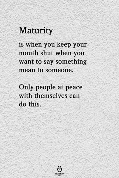 at-peace: Maturity  is when you keep your  mouth shut when you  want to say something  mean to someone.  Only people at peace  with themselves can  do this.  ELATIONG  LES