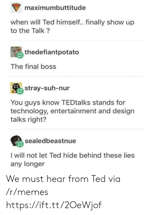 The Final Boss: maximumbuttitude  when will Ted himself.. finally show up  to the Talk?  thedefiantpotato  The final boss  stray-suh-nur  You guys know TEDtalks stands for  technology, entertainment and design  talks right?  sealedbeastnue  I will not let Ted hide behind these lies  any longer We must hear from Ted via /r/memes https://ift.tt/2OeWjof