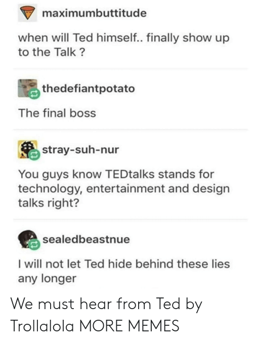 The Final Boss: maximumbuttitude  when will Ted himself.. finally show up  to the Talk?  thedefiantpotato  The final boss  stray-suh-nur  You guys know TEDtalks stands for  technology, entertainment and design  talks right?  sealedbeastnue  I will not let Ted hide behind these lies  any longer We must hear from Ted by Trollalola MORE MEMES