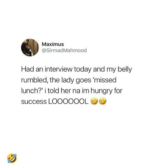 Hungry, Maximus, and Today: Maximus  @SirmadMahmood  Had an interview today and my belly  rumbled, the lady goes 'missed  lunch?' i told her na im hungry for  success LOOOOOOL 🤣