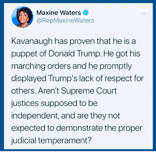Donald Trump, Respect, and Supreme: Maxine Waters  @RepMaxineWaters  Kavanaugh has proven that he is a  puppet of Donald Trump. He got his  marching orders and he promptly  displayed Trump's lack of respect for  others. Aren't Supreme Court  justices supposed to be  independent, and are they not  expected to demonstrate the proper  judicial temperament?
