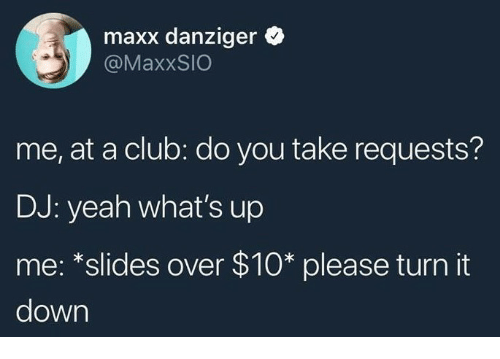 Club, Yeah, and Down: maxx danziger *  @MaxxSIO  me, at a club: do you take requests?  DJ: yeah what's up  me: *slides over $10* please turn it  down