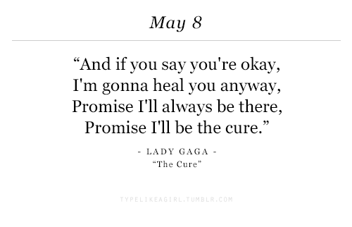 """Lady Gaga: May 8  """"And if you say you're okay,  I'm gonna heal you anyway,  Promise I'll always be there,  Promise I'll be the cure.'""""  LADY GAGA  The Cure"""