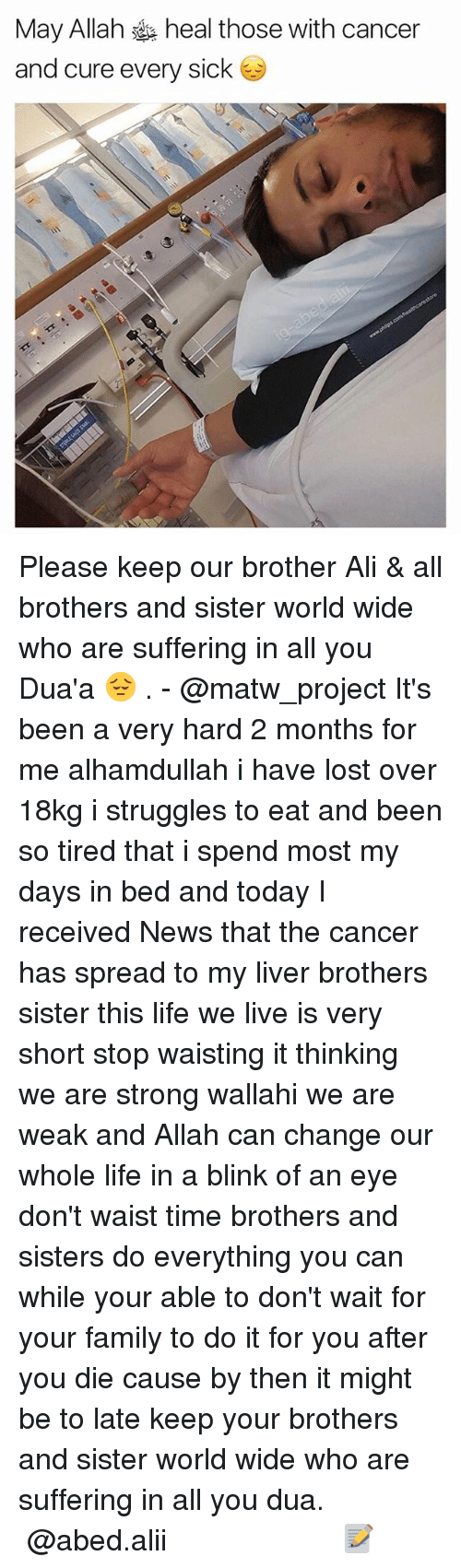 Spreaded: May Allah heal those with cancer  and cure every sick Please keep our brother Ali & all brothers and sister world wide who are suffering in all you Dua'a 😔 . - @matw_project It's been a very hard 2 months for me alhamdullah i have lost over 18kg i struggles to eat and been so tired that i spend most my days in bed and today I received News that the cancer has spread to my liver brothers sister this life we live is very short stop waisting it thinking we are strong wallahi we are weak and Allah can change our whole life in a blink of an eye don't waist time brothers and sisters do everything you can while your able to don't wait for your family to do it for you after you die cause by then it might be to late keep your brothers and sister world wide who are suffering in all you dua. ▃▃▃▃▃▃▃▃▃▃▃▃▃▃▃▃▃▃▃▃ @abed.alii 📝