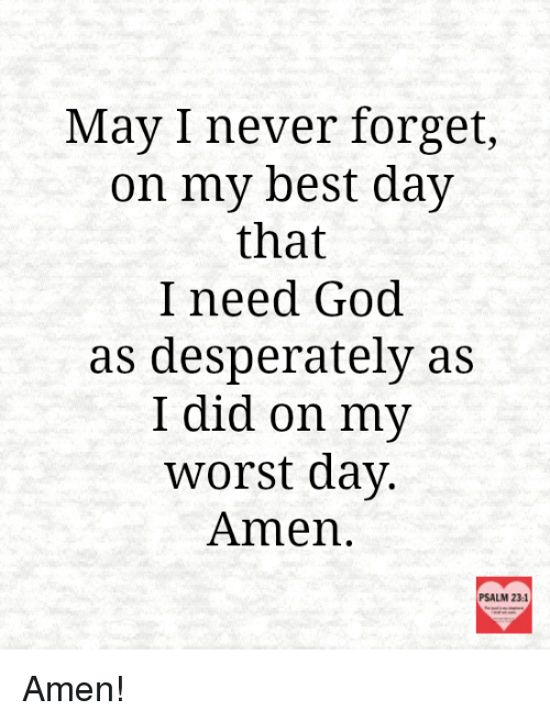 Desperation: May I never forget,  on my best day  that  I need God.  as desperately as  I did on my  worst day  Amen  PSALM 23:1 Amen!