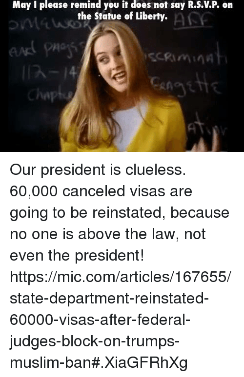 reinstation: May I please remind you it does not say R.S.VP on  the Statue of Liberty.  Chap Our president is clueless.   60,000 canceled visas are going to be reinstated, because no one is above the law, not even the president!  https://mic.com/articles/167655/state-department-reinstated-60000-visas-after-federal-judges-block-on-trumps-muslim-ban#.XiaGFRhXg