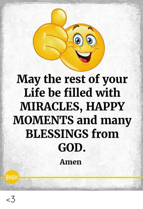 God, Life, and Memes: May the rest of your  Life be filled with  MIRACLES, HAPPY  MOMENTS and many  BLESSINGS from  GOD  Amen  BHBH <3