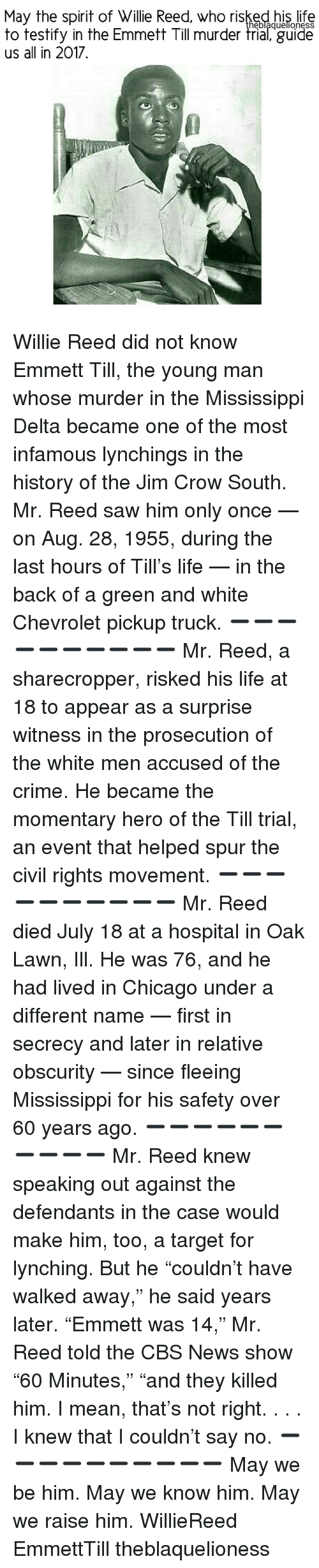 """accusation: May the spirit of Willie Reed, who risked his life  heblaquellonesS  to testify in the Emmett Till murder trial, guide  us all in 2017 Willie Reed did not know Emmett Till, the young man whose murder in the Mississippi Delta became one of the most infamous lynchings in the history of the Jim Crow South. Mr. Reed saw him only once — on Aug. 28, 1955, during the last hours of Till's life — in the back of a green and white Chevrolet pickup truck. ➖➖➖➖➖➖➖➖➖➖ Mr. Reed, a sharecropper, risked his life at 18 to appear as a surprise witness in the prosecution of the white men accused of the crime. He became the momentary hero of the Till trial, an event that helped spur the civil rights movement. ➖➖➖➖➖➖➖➖➖➖ Mr. Reed died July 18 at a hospital in Oak Lawn, Ill. He was 76, and he had lived in Chicago under a different name — first in secrecy and later in relative obscurity — since fleeing Mississippi for his safety over 60 years ago. ➖➖➖➖➖➖➖➖➖➖ Mr. Reed knew speaking out against the defendants in the case would make him, too, a target for lynching. But he """"couldn't have walked away,"""" he said years later. """"Emmett was 14,"""" Mr. Reed told the CBS News show """"60 Minutes,"""" """"and they killed him. I mean, that's not right. . . . I knew that I couldn't say no. ➖➖➖➖➖➖➖➖➖➖ May we be him. May we know him. May we raise him. WillieReed EmmettTill theblaquelioness"""