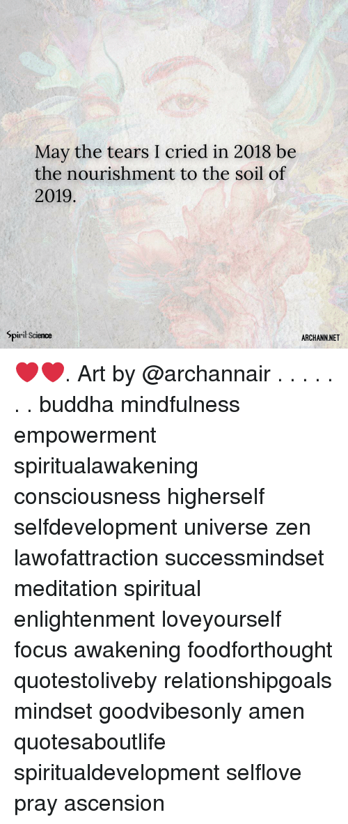 Memes, Buddha, and Focus: May the tears I cried in 2018 be  the nourishment to the soil of  2019  Spiril Science  ARCHANN.NET ❤️❤️. Art by @archannair . . . . . . . buddha mindfulness empowerment spiritualawakening consciousness higherself selfdevelopment universe zen lawofattraction successmindset meditation spiritual enlightenment loveyourself focus awakening foodforthought quotestoliveby relationshipgoals mindset goodvibesonly amen quotesaboutlife spiritualdevelopment selflove pray ascension