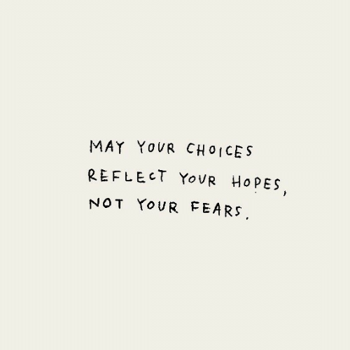 May,  Choices, and Not: MAY YOUR CHOICES  REFLECT YOUR HOPES  NOT YOUR FEARS