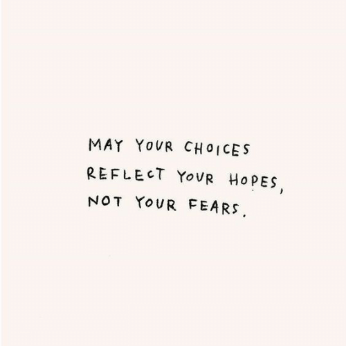 May,  Choices, and Not: MAY YOUR CHOICES  REFLECT YOVR HOPES  NOT YOUR FEARS