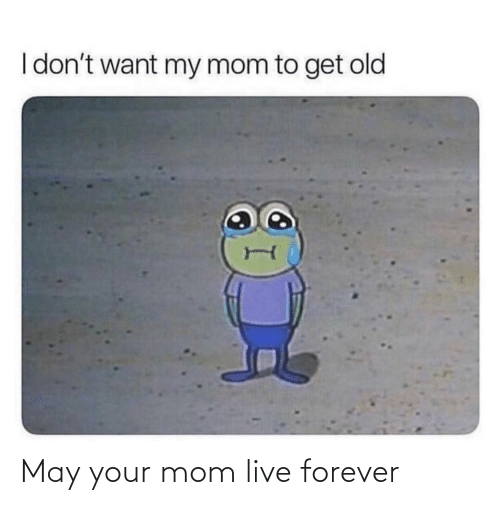 Forever: May your mom live forever