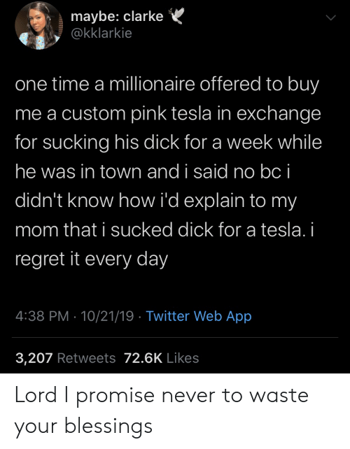 Blessings: maybe: clarke  @kklarkie  one time a millionaire offered to buy  me a custom pink tesla in exchange  for sucking his dick for a week while  he was in town and i said no bc i  didn't know how i'd explain to my  mom that i sucked dick for a tesla. i  regret it every day  4:38 PM 10/21/19 Twitter Web App  3,207 Retweets 72.6K Likes Lord I promise never to waste your blessings