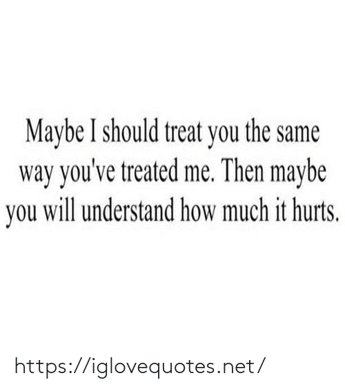 treat: Maybe I should treat you the same  way you've treated me. Then maybe  you will understand how much it hurts. https://iglovequotes.net/