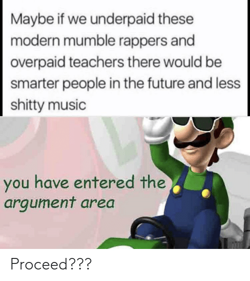 Rappers: Maybe if we underpaid these  modern mumble rappers and  overpaid teachers there would be  smarter people in the future and less  shitty music  you have entered the  argument area Proceed???