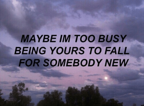 Fall, New, and For: MAYBE IM TOO BUSY  BEING YOURS TO FALL  FOR SOMEBODY NEW