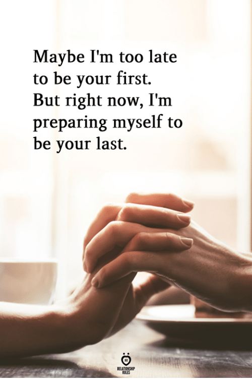 First, Now, and Right Now: Maybe I'm too late  to be your first.  But right now, I'm  preparing myself to  be your last.