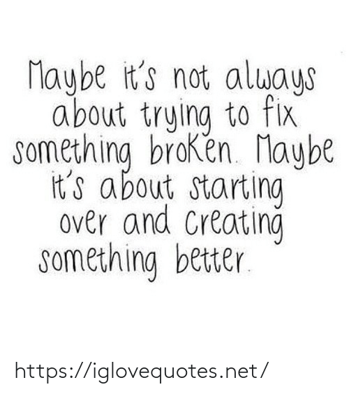 Its Not: Maybe it's not always  about trying to fix  something broken. Maybe  it's about starting  over and Creating  something better. https://iglovequotes.net/