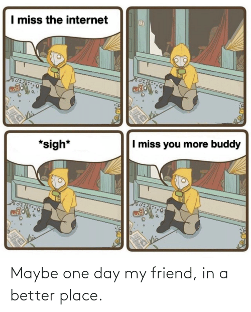 maybe: Maybe one day my friend, in a better place.