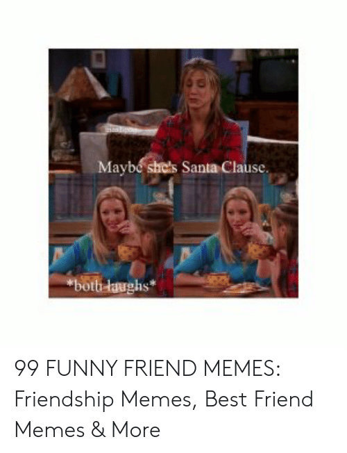 Best Friend, Funny, and Memes: Maybe shds Santa Clause  laughs 99 FUNNY FRIEND MEMES: Friendship Memes, Best Friend Memes & More