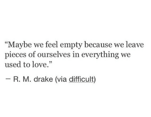 """Drake, Love, and Via: """"Maybe we feel empty because we leave  pieces of ourselves in everything we  used to love.""""  03  R. M. drake (via difficult)"""