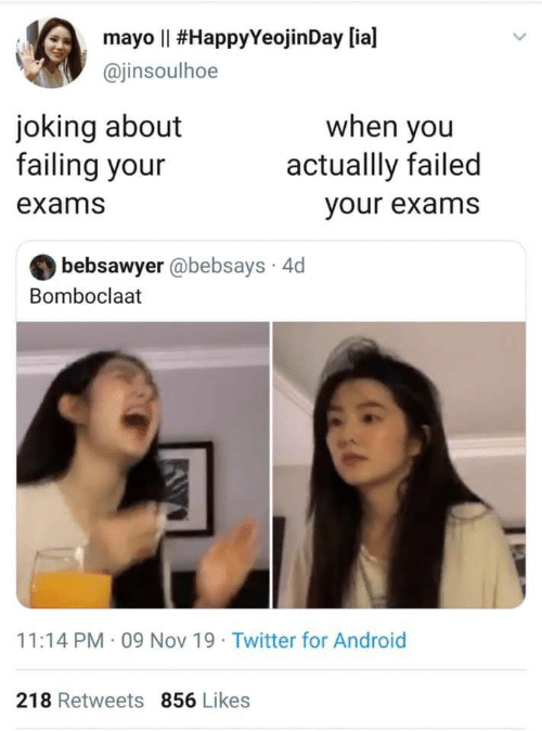 exams: mayo Il #HappyYeojin Day [ia]  @jinsoulhoe  joking about  failing your  when you  actuallly failed  exams  your exams  bebsawyer @bebsays 4d  Bomboclaat  11:14 PM 09 Nov 19 Twitter for Android  218 Retweets 856 Likes