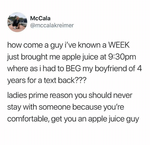 Apple, Comfortable, and Juice: McCala  @mccalakreimer  how come a guy i've known a WEEK  just brought me apple juice at 9:30pm  where as i had to BEG my boyfriend of 4  years for a text back???  ladies prime reason you should never  stay with someone because you're  comfortable, get you an apple juice guy