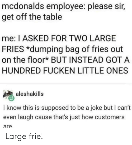 McDonalds, How, and Got: mcdonalds employee: please sir,  get off the table  me: I ASKED FOR TWO LARGE  FRIES dumping bag of fries out  on the floor* BUT INSTEAD GOT A  HUNDRED FUCKEN LITTLE ONES  aleshakills  I know this is supposed to be a joke but I can't  even laugh cause that's just how customers  are Large frie!