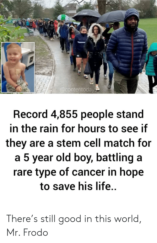 Life, Cancer, and Good: MD  @contentodays  Record 4,855 people stand  in the rain for hours to see if  they are a stem cell match for  a 5 year old boy, battling a  rare type of cancer in hope  to save his life. There's still good in this world, Mr. Frodo