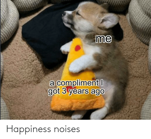 Years Ago: me  a compliment I  got 3 years ago Happiness noises