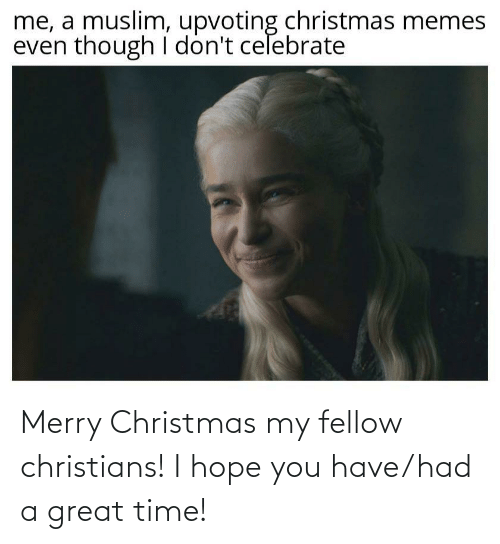 Upvoting: me, a muslim, upvoting christmas memes  even though I don't celebrate Merry Christmas my fellow christians! I hope you have/had a great time!