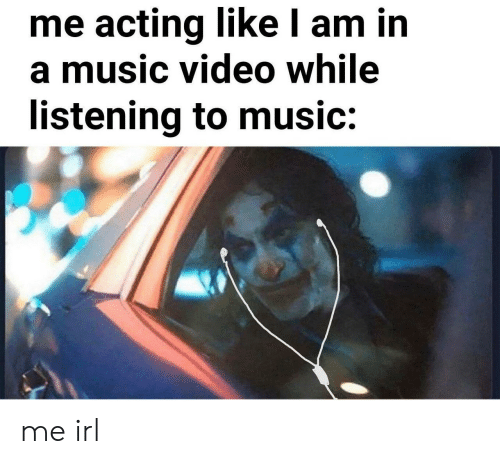 Music, Video, and Acting: me acting like l am in  a music video while  listening to music: me irl