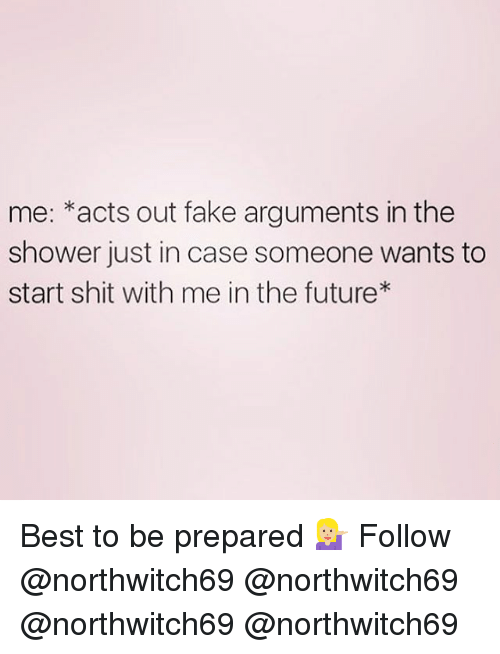 fakings: me: *acts out fake arguments in the  shower just in case someone wants to  start shit with me in the future Best to be prepared 💁🏼 Follow @northwitch69 @northwitch69 @northwitch69 @northwitch69