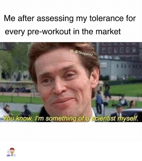 Memes, 🤖, and Market: Me after assessing my tolerance for  every pre-workout in the market  IG: @t  hegainz  ou know, I'm something of a scientist myself 👨🏽🔬
