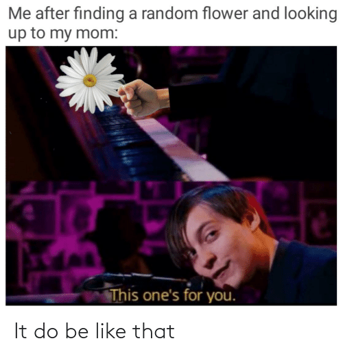 Finding: Me after finding a random flower and looking  up to my mom:  This one's for you. It do be like that