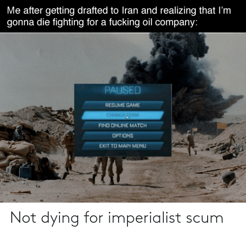 find: Me after getting drafted to Iran and realizing that I'm  gonna die fighting for a fucking oil company:  PAUSED  RESUME GAME  CHANGETEAM  FIND ONLINE MATCH  OPTIONS  EXIT TO MAIN MENU Not dying for imperialist scum