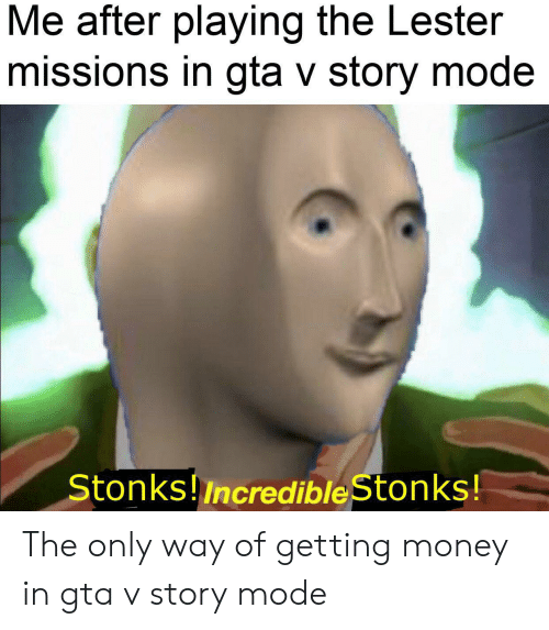 Gta V, Money, and Dank Memes: Me after playing the Lester  missions in gta v story mode  Stonks!Incredible Stonks! The only way of getting money in gta v story mode