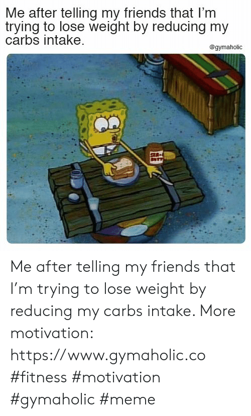 Friends, Meme, and Fitness: Me after telling my friends that I'm  trying to lose weight by reducing my  carbs intake  @gymaholic  E Me after telling my friends that I'm trying to lose weight by reducing my carbs intake.  More motivation: https://www.gymaholic.co  #fitness #motivation #gymaholic #meme