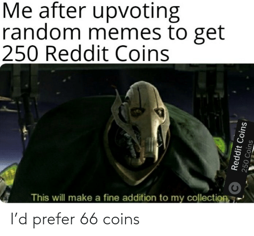Upvoting: Me after upvoting  random memes to get  250 Reddit Coins  This will make a fine addition to my collection, 7  Reddit Coins  250 Coins I'd prefer 66 coins