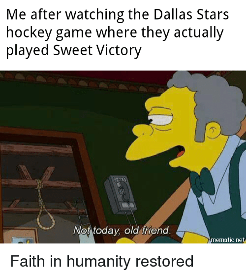 Humanity Restored: Me after watching the Dallas Stars  hockey game where they actually  played Sweet Victory  .2  Not today old friend  mematic.net Faith in humanity restored
