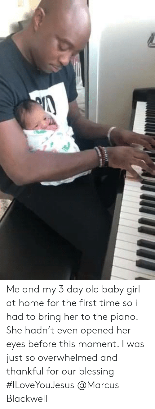 Memes, Girl, and Home: Me and my 3 day old baby girl at home for the first time so i had to bring her to the piano. She hadn't even opened her eyes before this moment. I was just so overwhelmed and thankful for our blessing #ILoveYouJesus @Marcus Blackwell