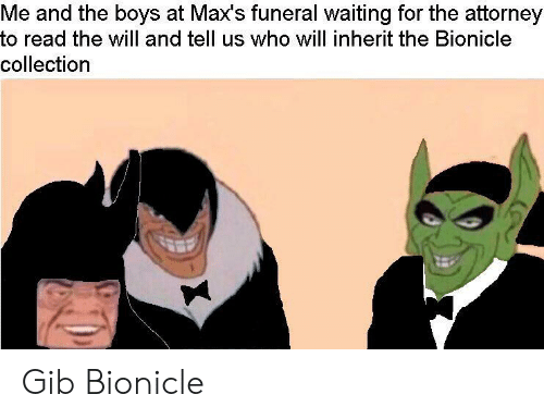 attorney: Me and the boys at Max's funeral waiting for the attorney  to read the will and tell us who will inherit the Bionicle  collection Gib Bionicle