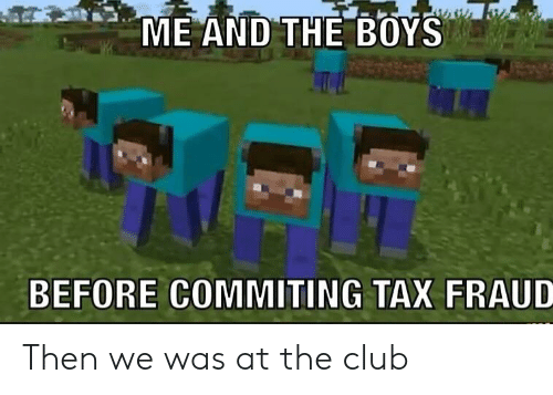 Club, Boys, and Tax: ME AND THE BOYS  BEFORE COMMITING TAX FRAUD Then we was at the club